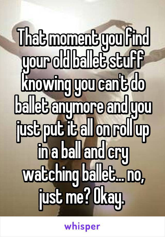 That moment you find your old ballet stuff knowing you can't do ballet anymore and you just put it all on roll up in a ball and cry watching ballet... no, just me? Okay.