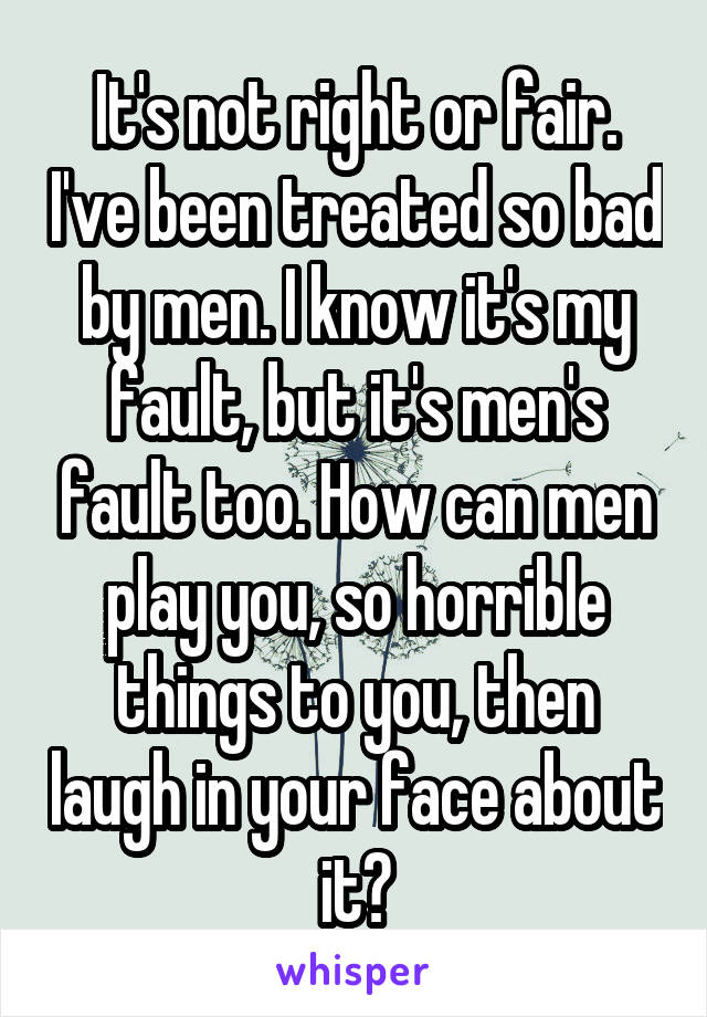 It's not right or fair. I've been treated so bad by men. I know it's my fault, but it's men's fault too. How can men play you, so horrible things to you, then laugh in your face about it?