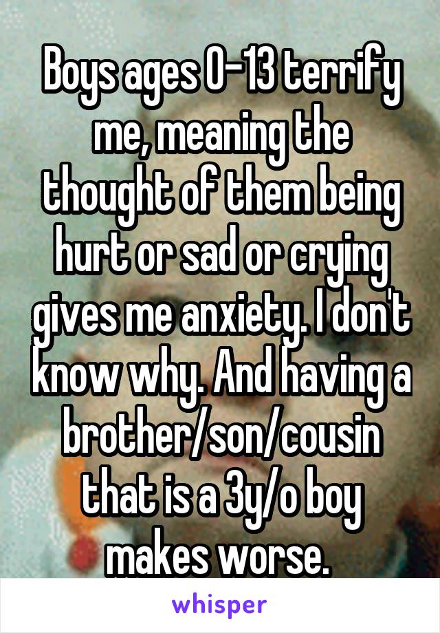 Boys ages 0-13 terrify me, meaning the thought of them being hurt or sad or crying gives me anxiety. I don't know why. And having a brother/son/cousin that is a 3y/o boy makes worse.