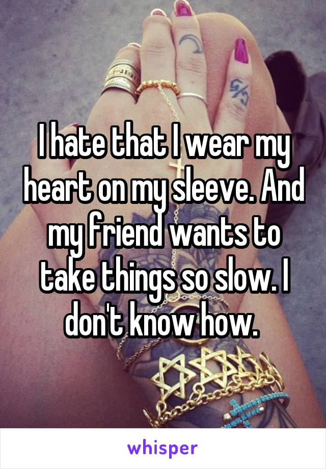I hate that I wear my heart on my sleeve. And my friend wants to take things so slow. I don't know how.