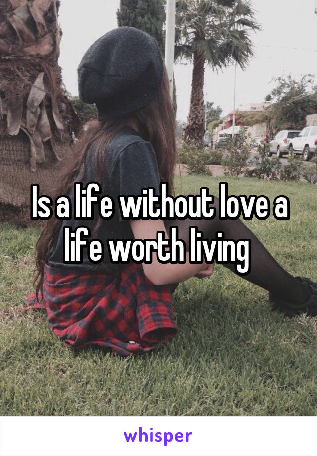 Is a life without love a life worth living