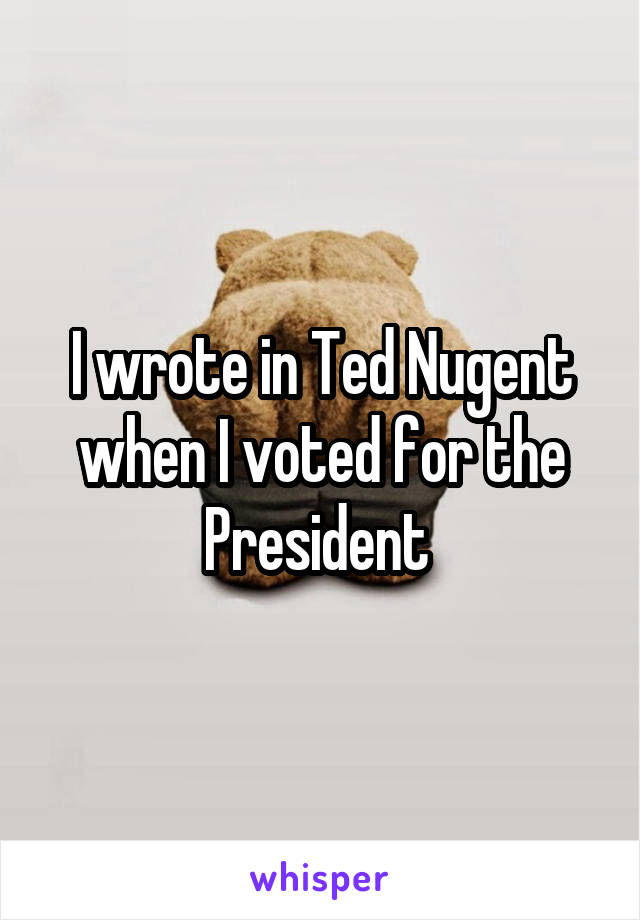 I wrote in Ted Nugent when I voted for the President