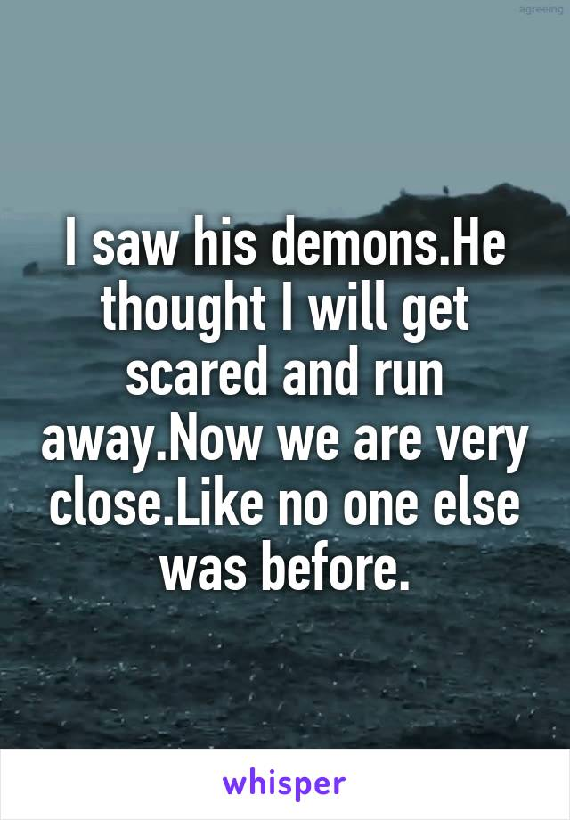 I saw his demons.He thought I will get scared and run away.Now we are very close.Like no one else was before.