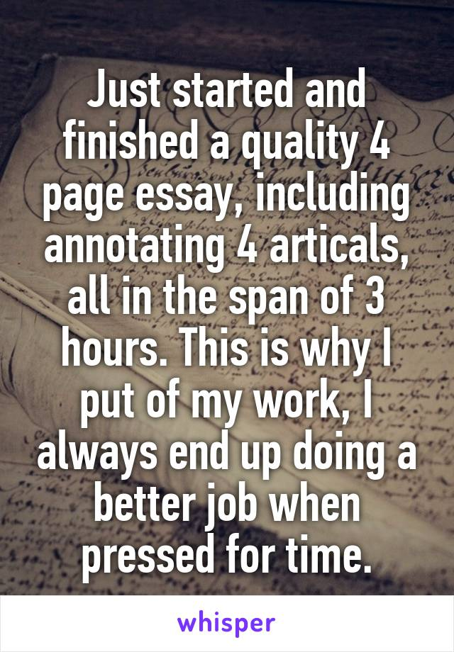 Just started and finished a quality 4 page essay, including annotating 4 articals, all in the span of 3 hours. This is why I put of my work, I always end up doing a better job when pressed for time.