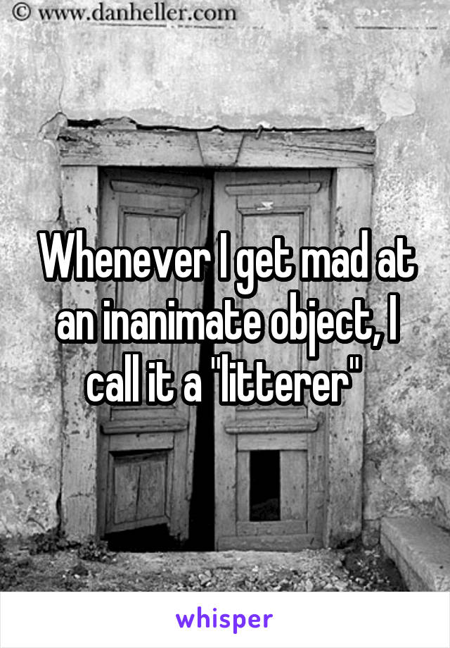 """Whenever I get mad at an inanimate object, I call it a """"litterer"""""""