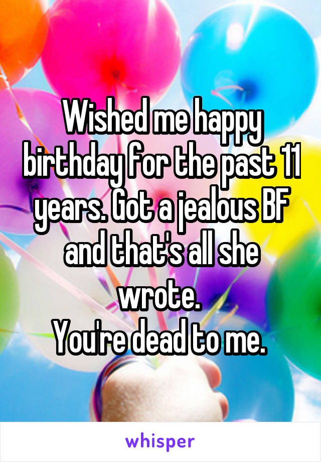 Wished me happy birthday for the past 11 years. Got a jealous BF and that's all she wrote.  You're dead to me.