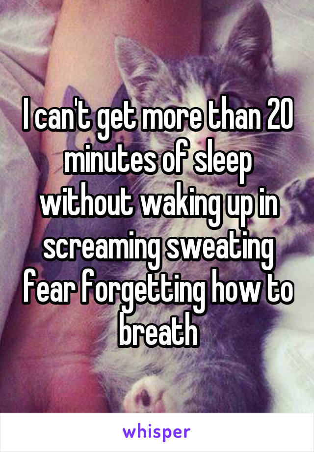 I can't get more than 20 minutes of sleep without waking up in screaming sweating fear forgetting how to breath