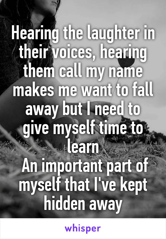 Hearing the laughter in their voices, hearing them call my name makes me want to fall away but I need to give myself time to learn  An important part of myself that I've kept hidden away