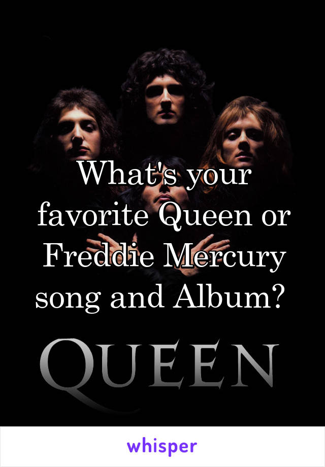 What's your favorite Queen or Freddie Mercury song and Album?