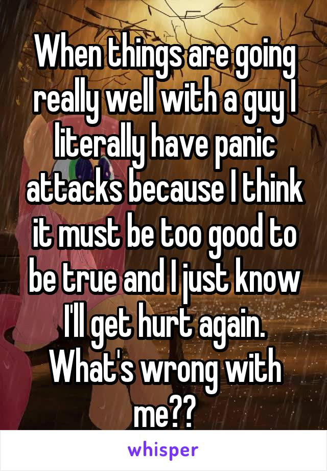 When things are going really well with a guy I literally have panic attacks because I think it must be too good to be true and I just know I'll get hurt again. What's wrong with me??