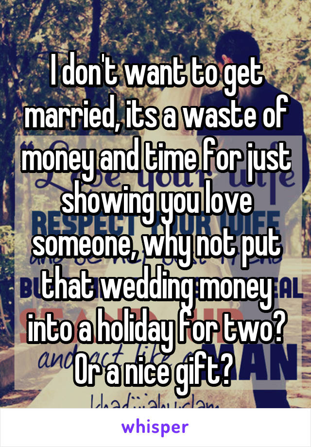 I don't want to get married, its a waste of money and time for just showing you love someone, why not put that wedding money into a holiday for two? Or a nice gift?