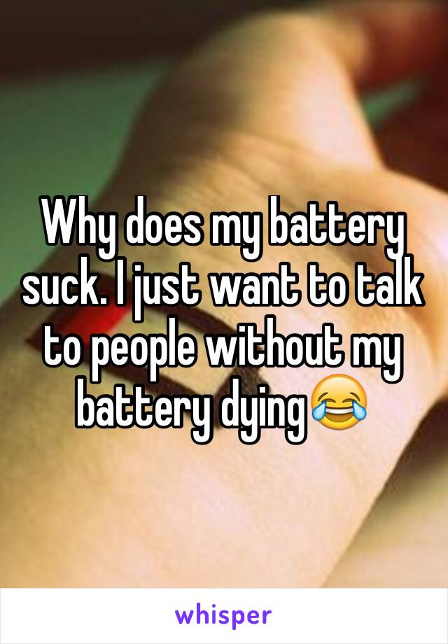 Why does my battery suck. I just want to talk to people without my battery dying😂