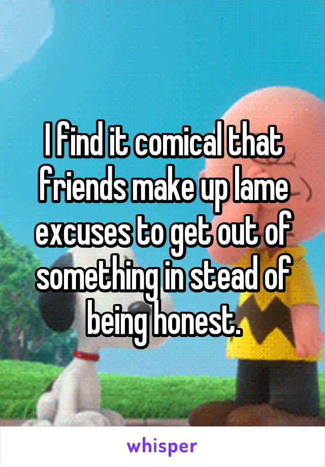 I find it comical that friends make up lame excuses to get out of something in stead of being honest.