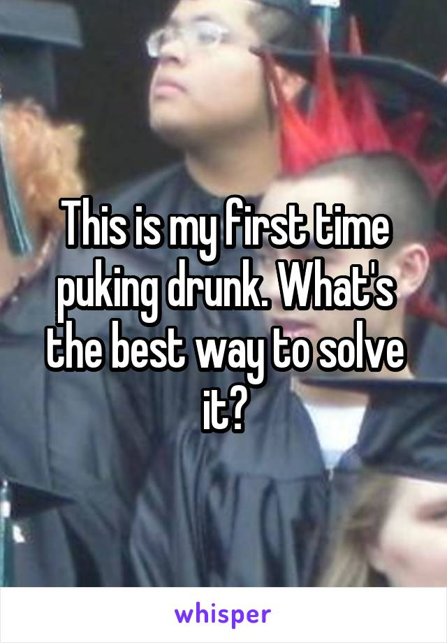 This is my first time puking drunk. What's the best way to solve it?