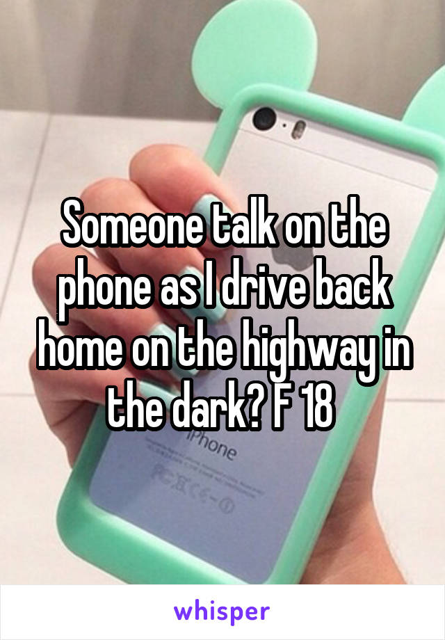 Someone talk on the phone as I drive back home on the highway in the dark? F 18