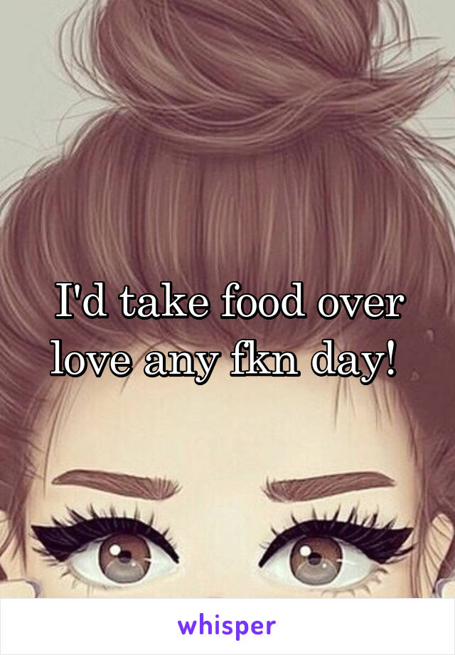 I'd take food over love any fkn day!