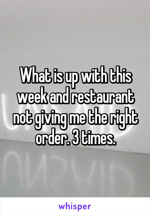 What is up with this week and restaurant not giving me the right order. 3 times.