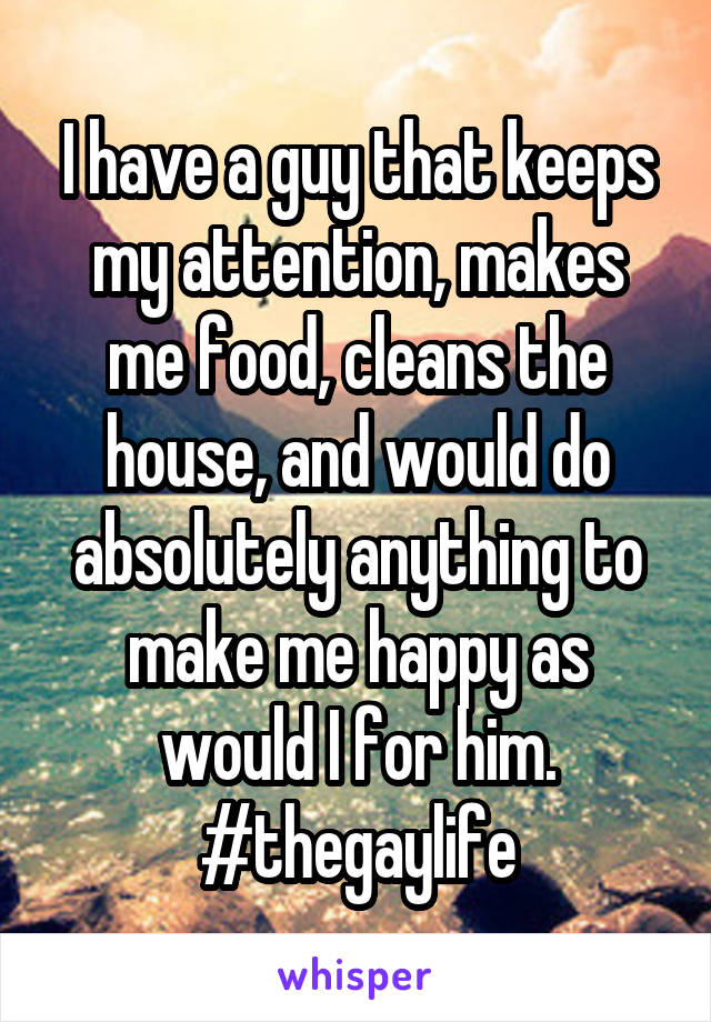 I have a guy that keeps my attention, makes me food, cleans the house, and would do absolutely anything to make me happy as would I for him. #thegaylife