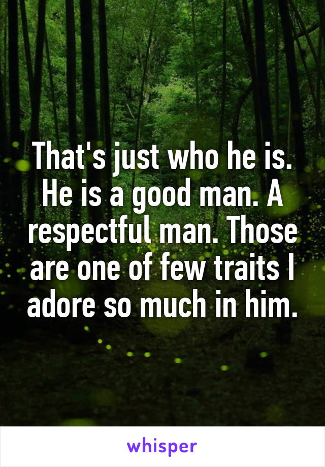 That's just who he is. He is a good man. A respectful man. Those are one of few traits I adore so much in him.