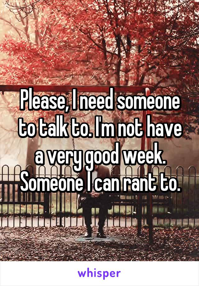 Please, I need someone to talk to. I'm not have a very good week. Someone I can rant to.