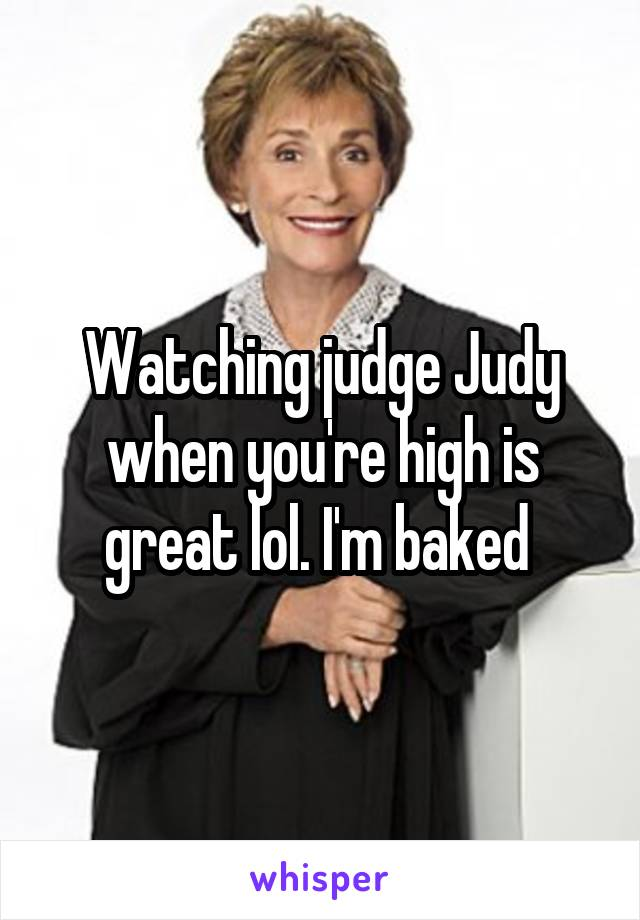 Watching judge Judy when you're high is great lol. I'm baked