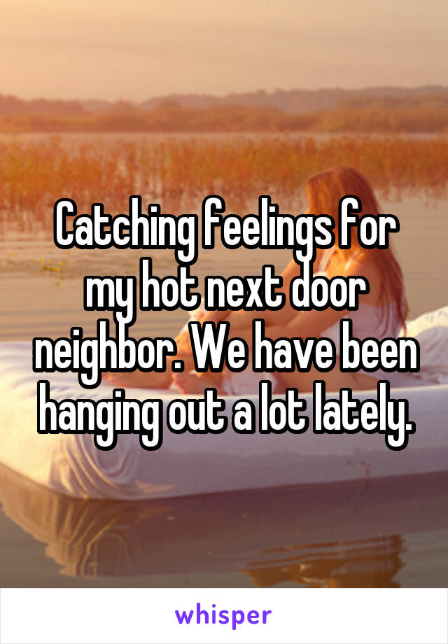 Catching feelings for my hot next door neighbor. We have been hanging out a lot lately.