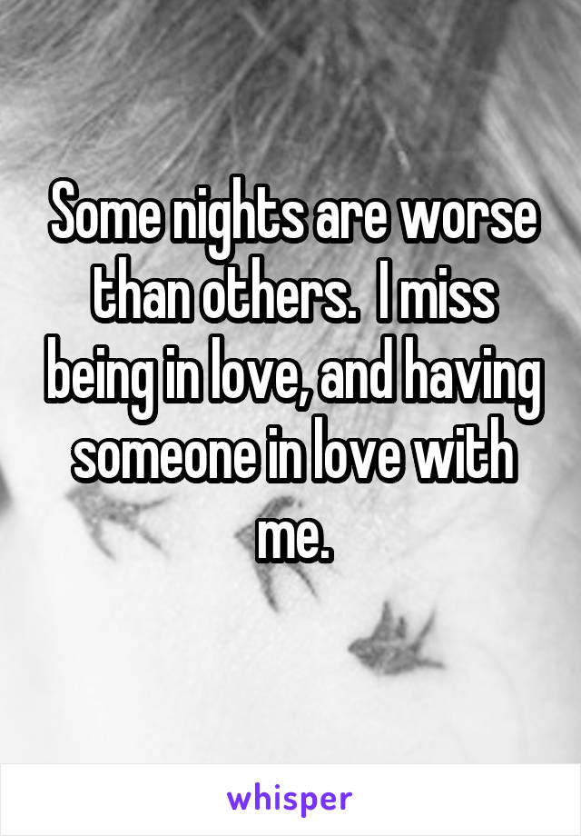 Some nights are worse than others.  I miss being in love, and having someone in love with me.