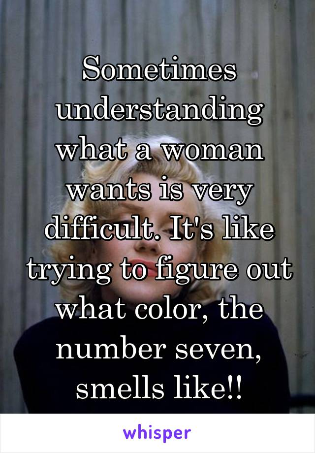 Sometimes understanding what a woman wants is very difficult. It's like trying to figure out what color, the number seven, smells like!!
