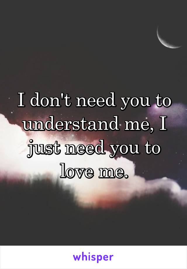 I don't need you to understand me, I just need you to love me.