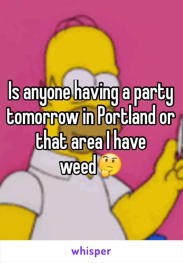 Is anyone having a party tomorrow in Portland or that area I have weed🤔