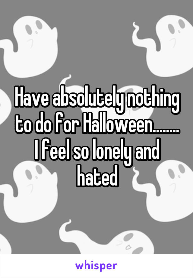 Have absolutely nothing to do for Halloween........ I feel so lonely and hated