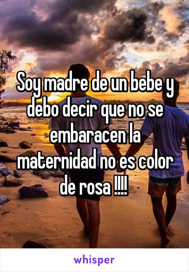 Soy madre de un bebe y debo decir que no se embaracen la maternidad no es color de rosa !!!!
