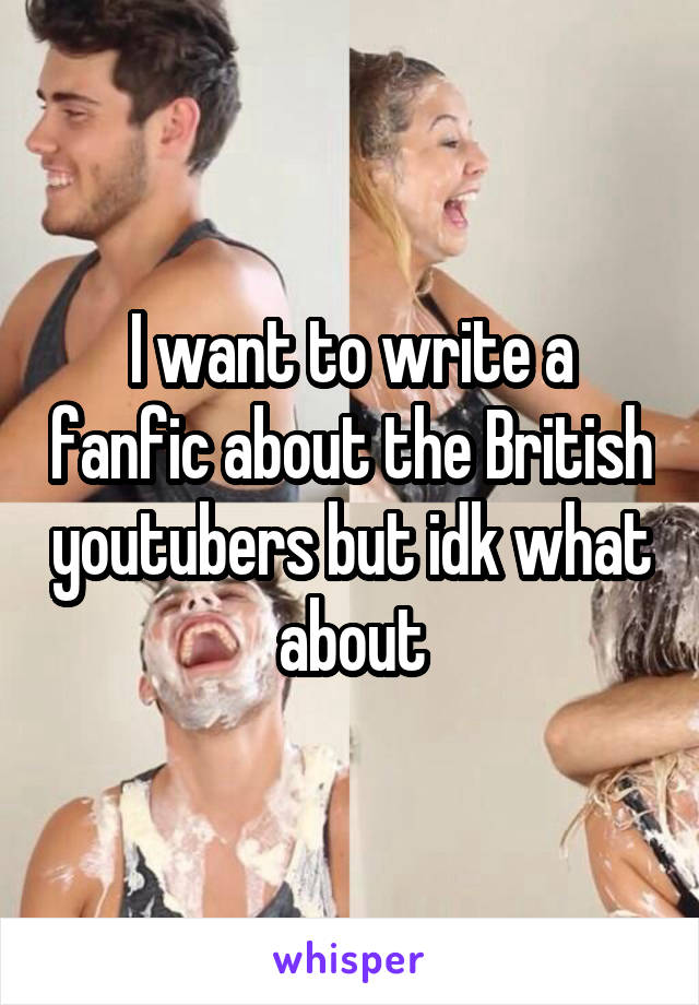 I want to write a fanfic about the British youtubers but idk what about