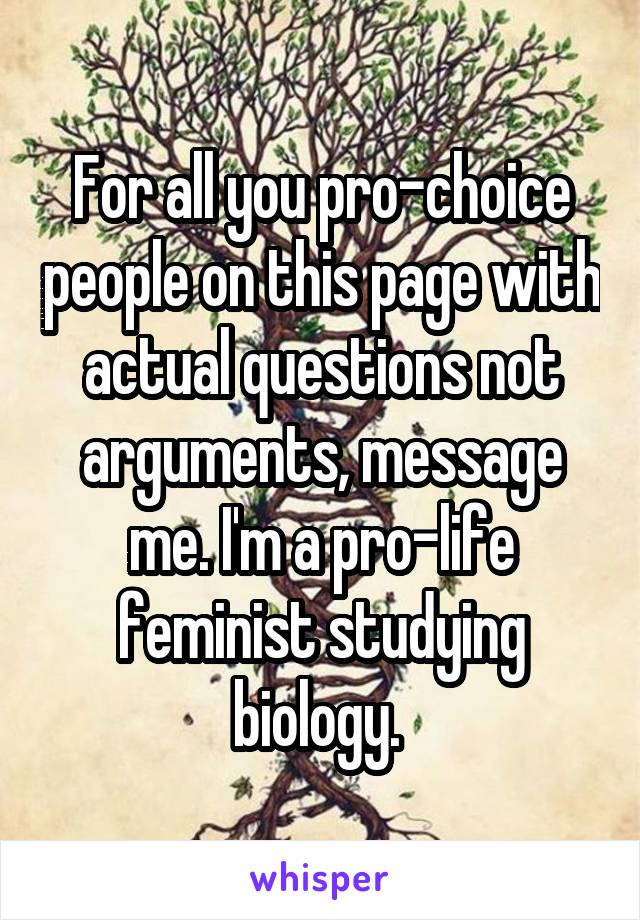 For all you pro-choice people on this page with actual questions not arguments, message me. I'm a pro-life feminist studying biology.