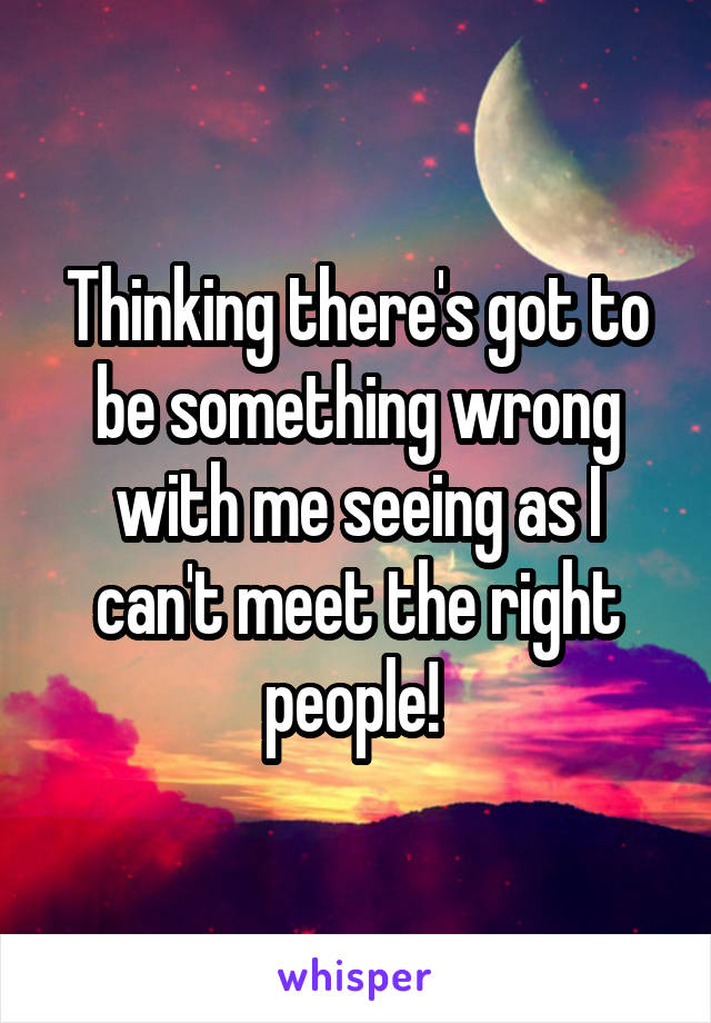 Thinking there's got to be something wrong with me seeing as I can't meet the right people!