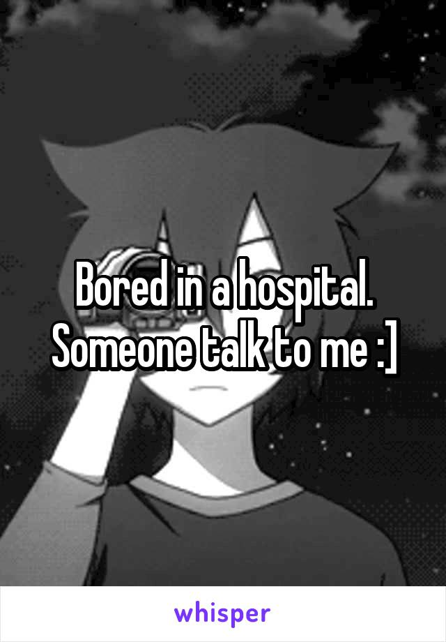 Bored in a hospital. Someone talk to me :]
