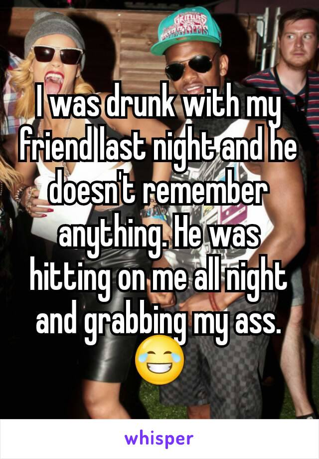 I was drunk with my friend last night and he doesn't remember anything. He was hitting on me all night and grabbing my ass. 😂