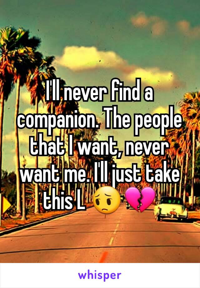 I'll never find a companion. The people that I want, never want me. I'll just take this L 😔💔