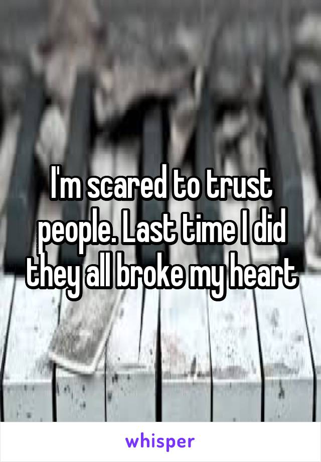 I'm scared to trust people. Last time I did they all broke my heart