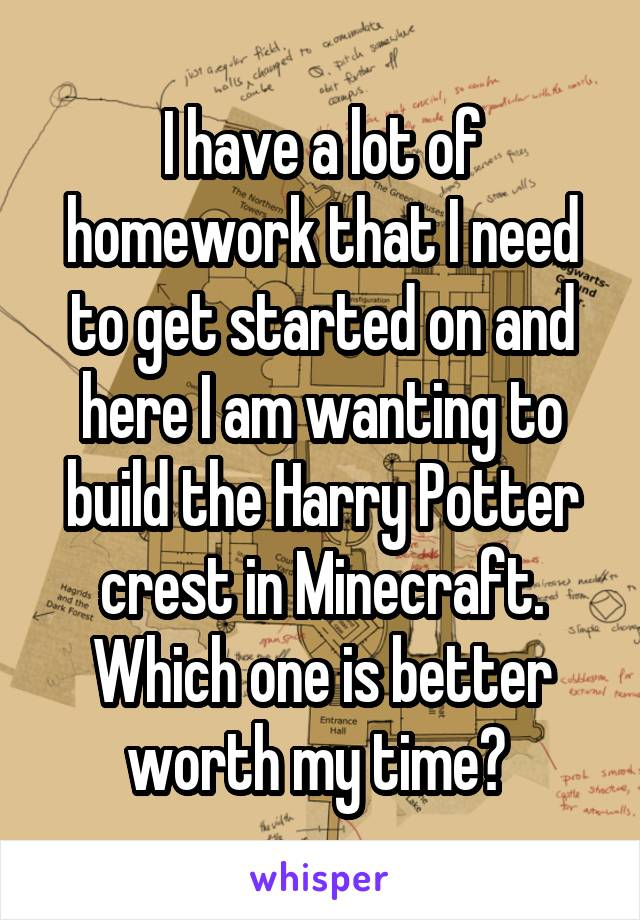 I have a lot of homework that I need to get started on and here I am wanting to build the Harry Potter crest in Minecraft. Which one is better worth my time?