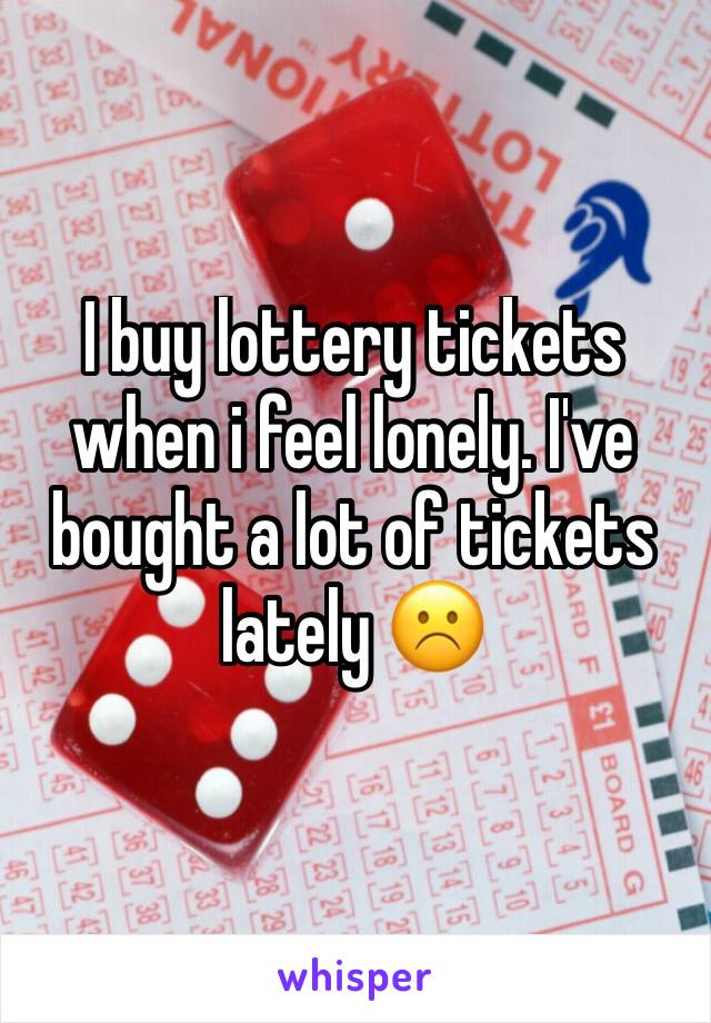I buy lottery tickets when i feel lonely. I've bought a lot of tickets lately ☹️