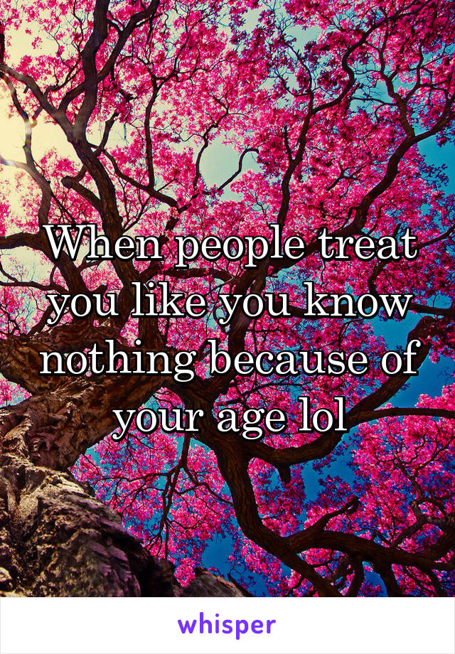 When people treat you like you know nothing because of your age lol