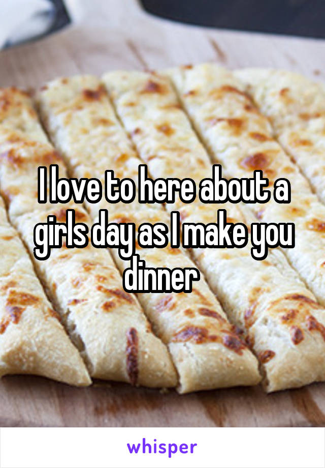 I love to here about a girls day as I make you dinner