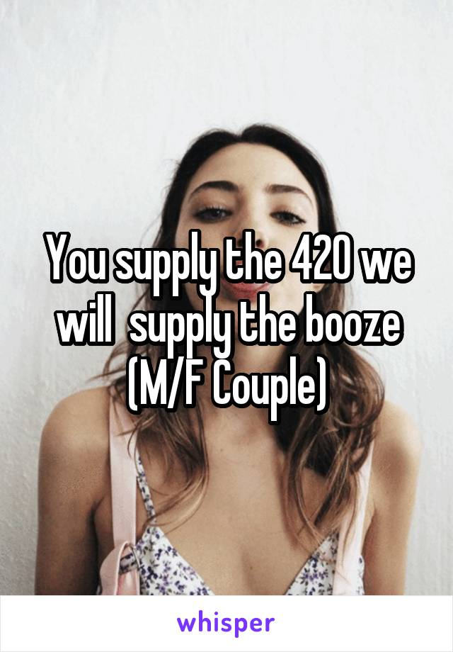 You supply the 420 we will  supply the booze (M/F Couple)