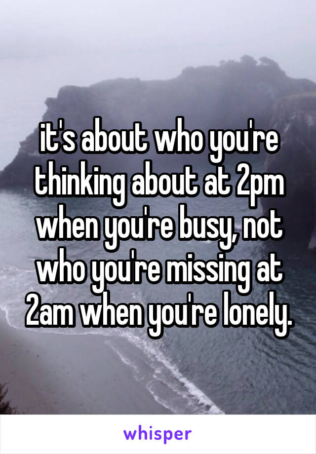 it's about who you're thinking about at 2pm when you're busy, not who you're missing at 2am when you're lonely.