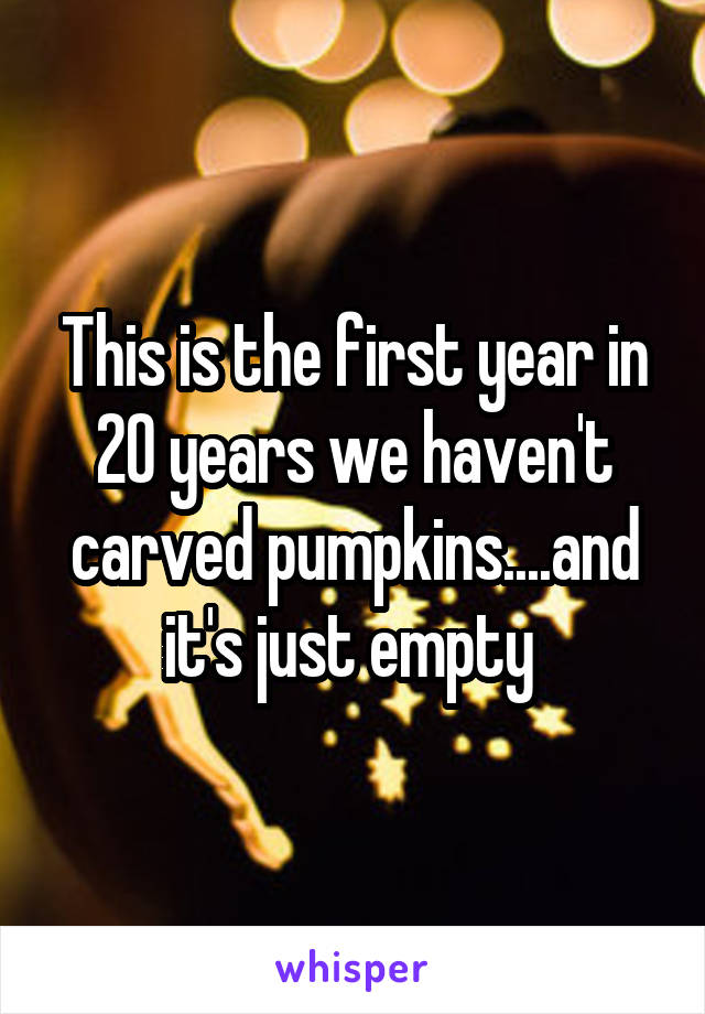 This is the first year in 20 years we haven't carved pumpkins....and it's just empty