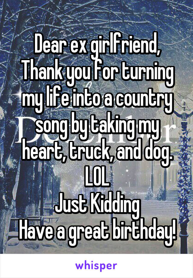 Dear ex girlfriend, Thank you for turning my life into a country song by taking my heart, truck, and dog. LOL Just Kidding Have a great birthday!