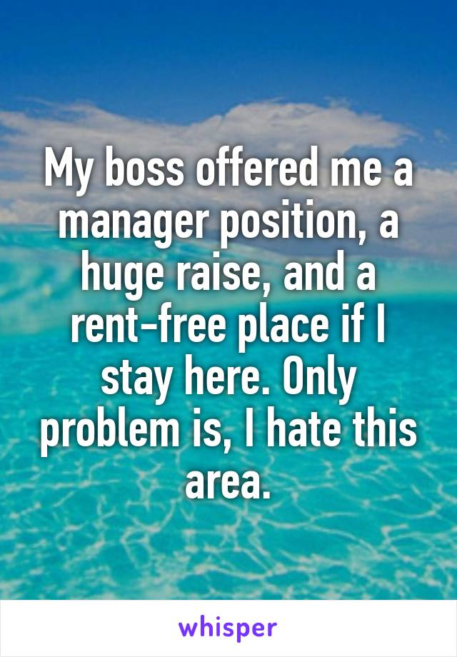My boss offered me a manager position, a huge raise, and a rent-free place if I stay here. Only problem is, I hate this area.