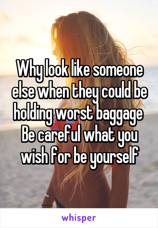 Why look like someone else when they could be holding worst baggage  Be careful what you wish for be yourself
