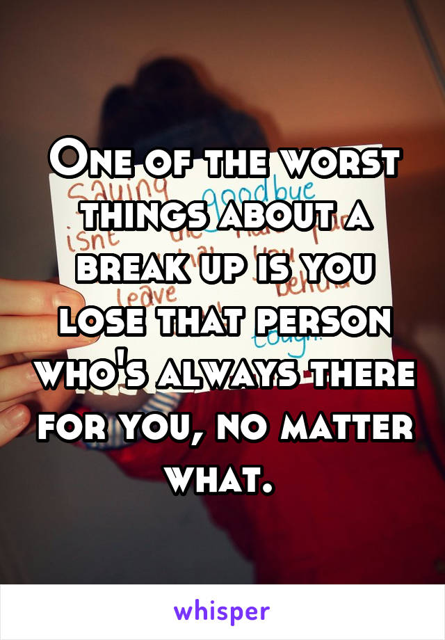 One of the worst things about a break up is you lose that person who's always there for you, no matter what.